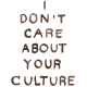 I Dont Care About Your Culture T Shirt